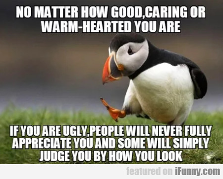 No Matter How Good, Caring Or Warm-hearted You...