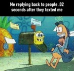 Me Replying Back To People .02 Seconds After...