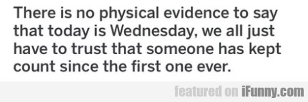 There Is No Physical Evidence To Say That Today...