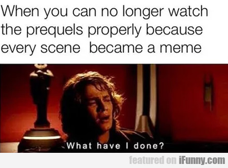 When you can no longer watch the prequels...