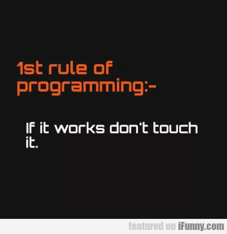 1st rule of programming - If it works don't...