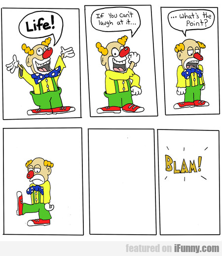 life! if you can't laugh at it.. what's the point?