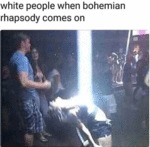 White People When Bohemian Rhapsody Comes On...