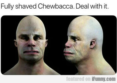 Fully Shaved Chewbacca. Deal With It