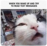 When You Wake Up And Try To Read Text Messages...
