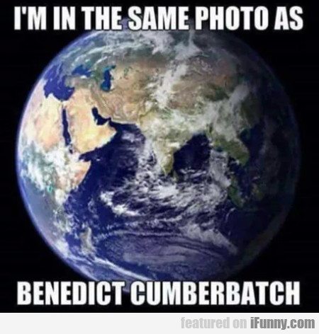 I'm In The Same Photo As Benedict Cumberbatch