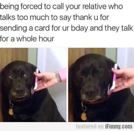Being Forced To Call Your Relative Who Talks Too..