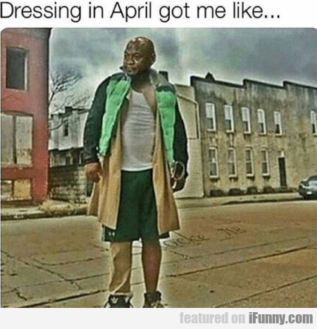 Dressing In April Got Me Like...