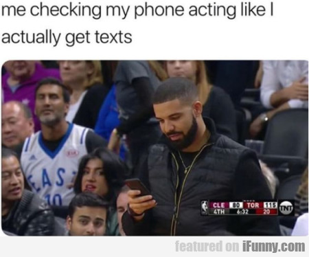 Me Checking My Phone Acting Like I Actually Get...