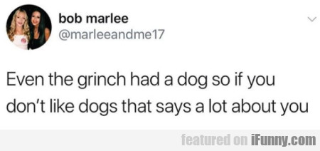 Even The Grinch Had A Dog So If You Don't Like...