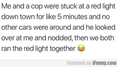 Me And A Cop Were Stuck At A Red Light Down Town..