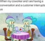 When My Coworker And I Are Having A Conversation..