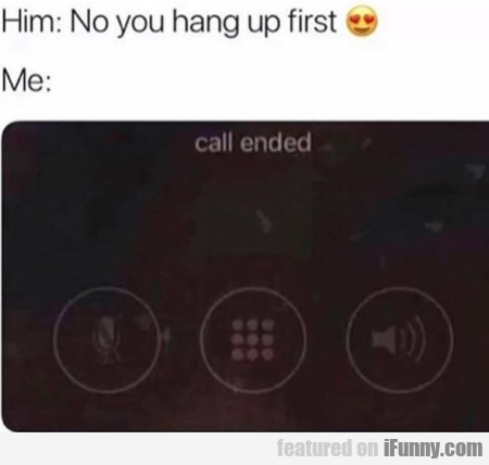 Him: No You Hang Up First - Me: