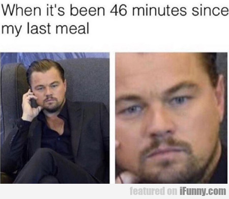 When It's Been 46 Minutes Since My Last Meal