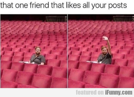 That One Friend That Likes All Your Posts...