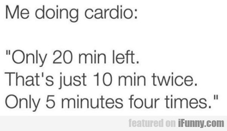 Me doing cardio - Only 20 min left. That's just...
