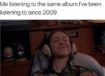 Me Listening To The Same Album I've Been...