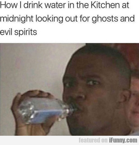 How I Drink Water In The Kitchen At Midnight...
