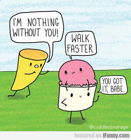 I'm Nothing Without You! Walk Faster.