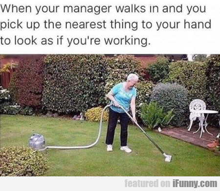 When Your Manager Walks In And You Pick Up...