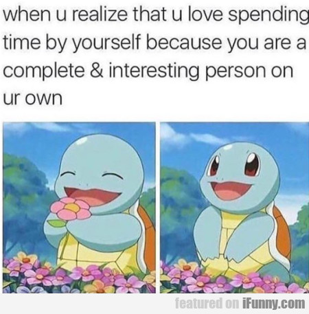 When U Realize That U Love Spending Time By...