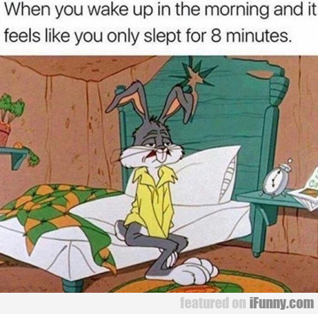 When you wake up in the morning and it feels...