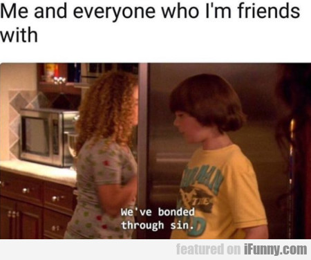 Me And Everyone Who I'm Friends With...