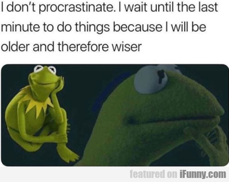 I Don't Procrastinate. I Wait Until The Last..