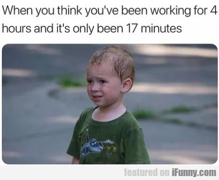 When You Think You've Been Working For 4...
