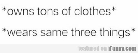 Owns tons of clothes - Wears same three things...