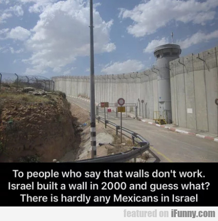 To People Who Say That Walls Don't Work. Israel...