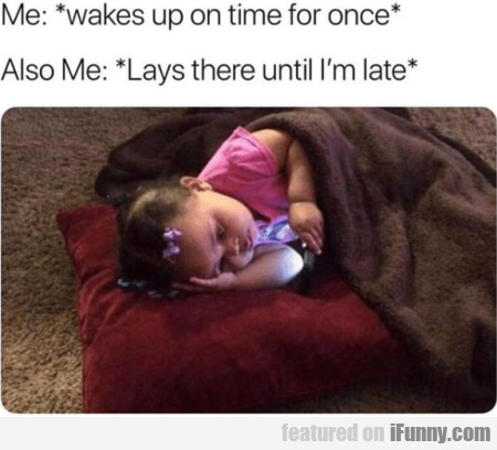Me: Wakes Up On Time For Once - Also Me...