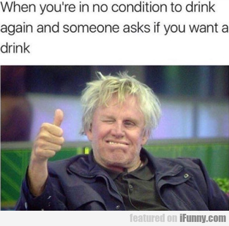 When you're in no condition to drink again...