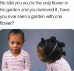 He Told You You're The Only Flower In His Garden..