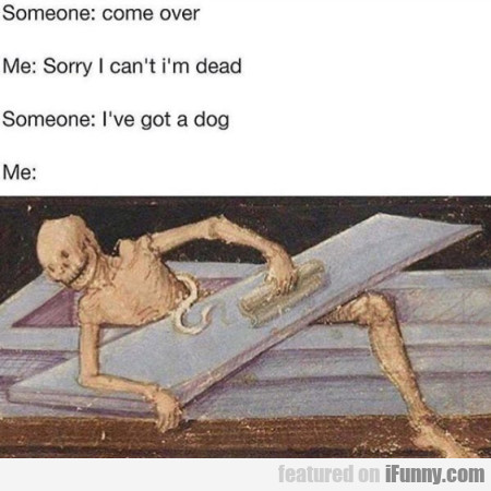 Someone: Come Over - Me: Sorry I Can't I'm Dead