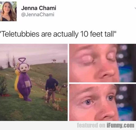 Teletubbies Are Actually 10 Feet Tall...