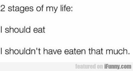 2 stages of my life - I should eat...
