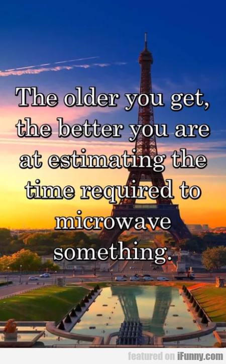 The Older You Get The Better You Are At...