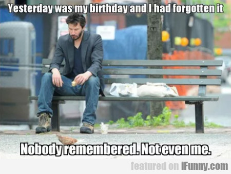Yesterday was my birthday and I had forgotten it