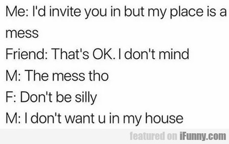 Me: I'd invite you in but my place is a mess...