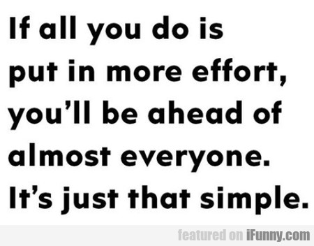 If All You Do Is Put In More Effort, You'll Be...