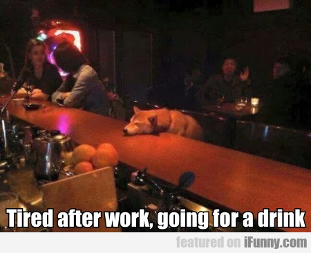 Tired After Work, Going For A Drink...