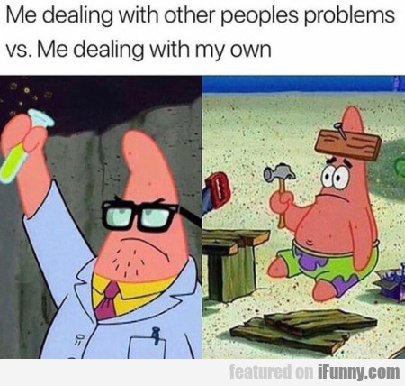 Me Dealing With Other Peoples Problems Vs. Me...