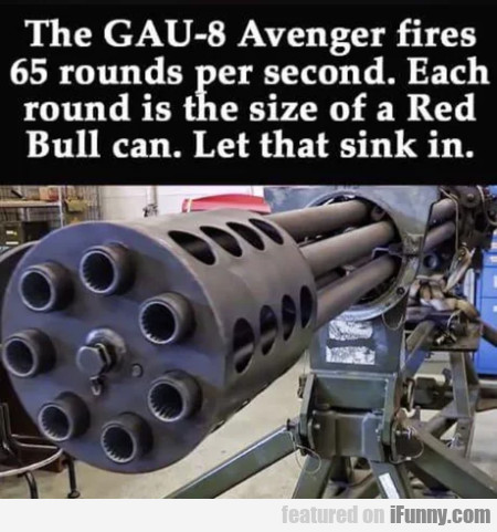 The Gau-8 Avenger Fires 65 Rounds Per Second...