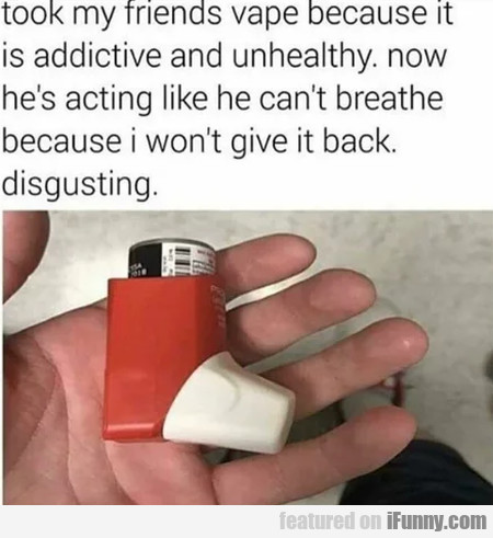 Took my friends vape because it is addictive and..
