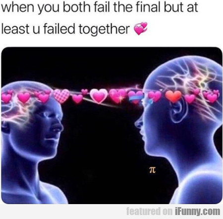 When You Both Fail The Final But At Least U...