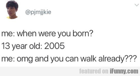 Me: When Were You Born - 13 Year Old - 2005...