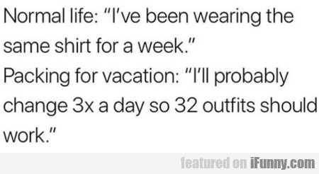 Normal life - I've been wearing the same shirt...
