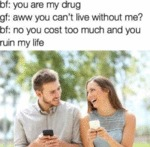 Bf: You Are My Drug - Gf: Aww You Can't Live...