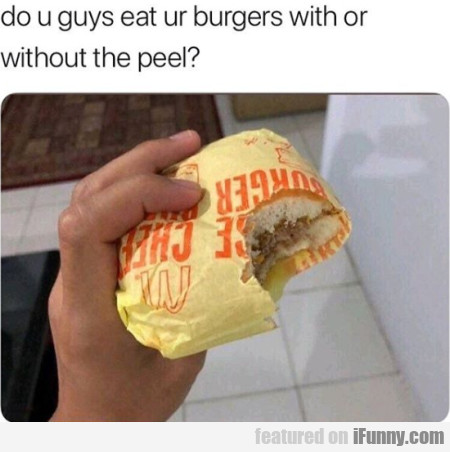 Do U Guys Eat Ur Burgers With Or Without The Peel?